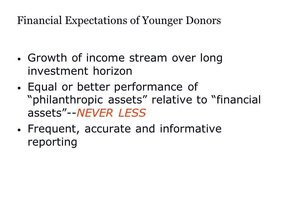 Financial Expectations of Younger Donors Growth of income stream over long investment horizon Equal or better performance of philanthropic assets relative to financial assets --NEVER LESS Frequent, accurate and informative reporting