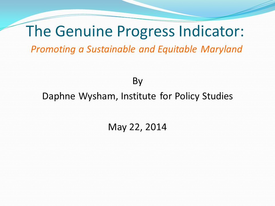 The Genuine Progress Indicator: Promoting a Sustainable and Equitable Maryland By Daphne Wysham, Institute for Policy Studies May 22, 2014