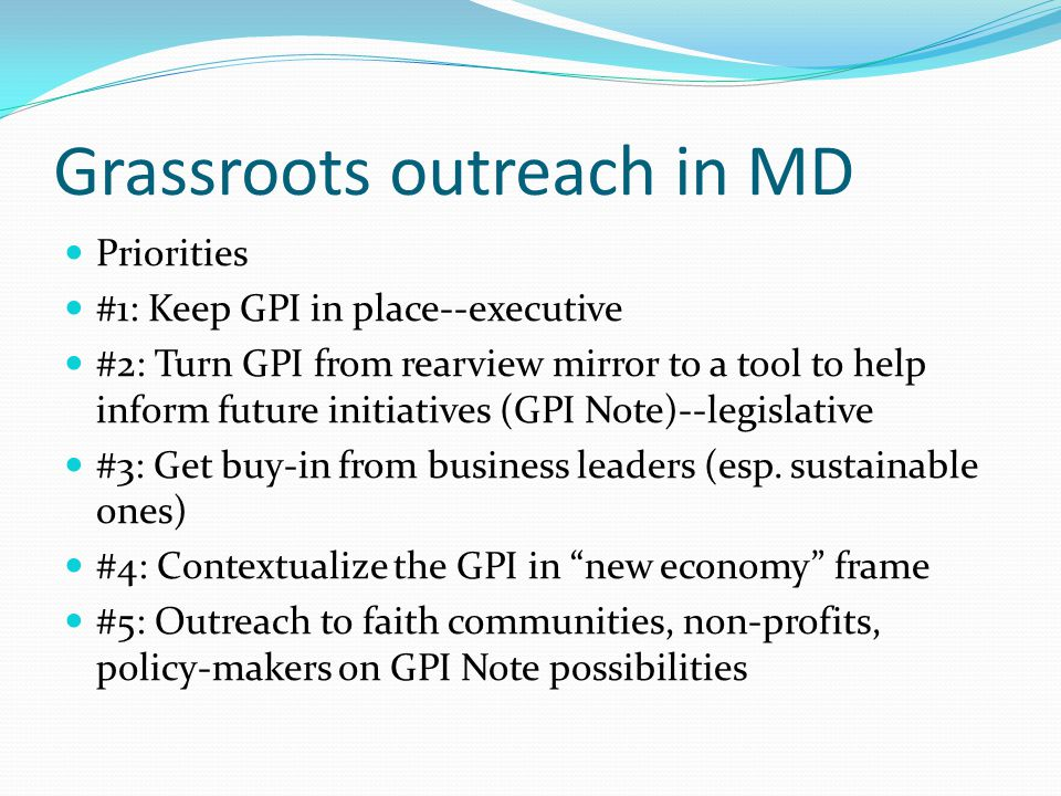 Grassroots outreach in MD Priorities #1: Keep GPI in place--executive #2: Turn GPI from rearview mirror to a tool to help inform future initiatives (GPI Note)--legislative #3: Get buy-in from business leaders (esp.