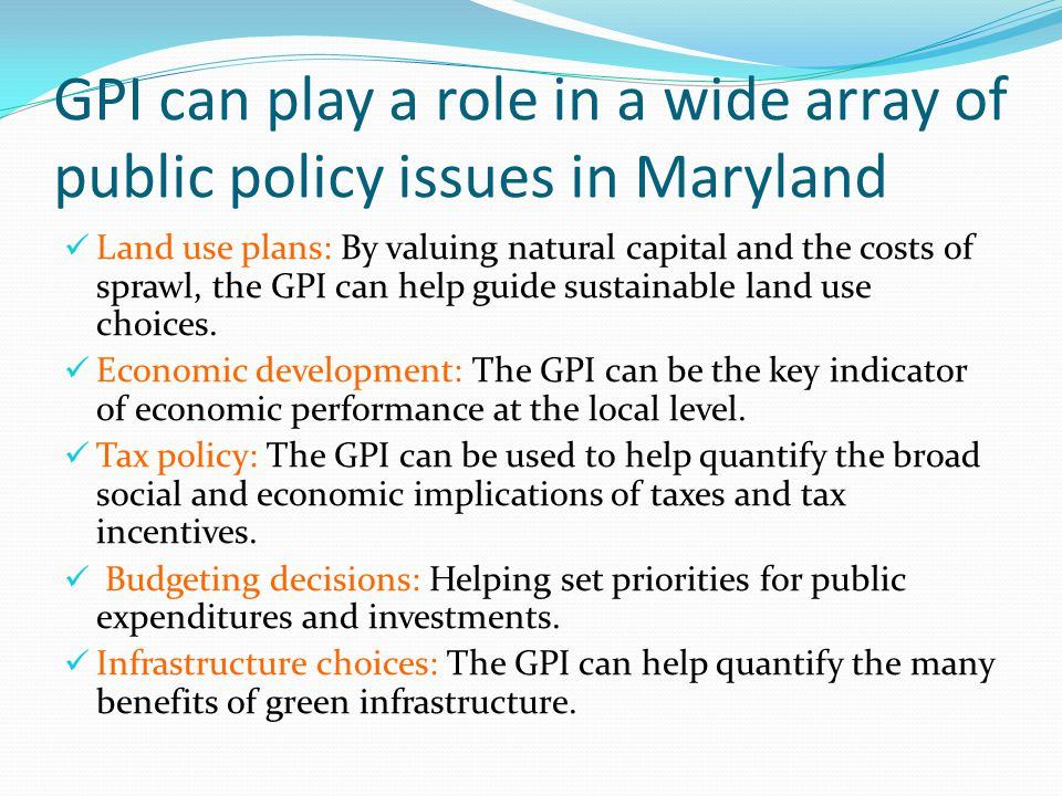 GPI can play a role in a wide array of public policy issues in Maryland Land use plans: By valuing natural capital and the costs of sprawl, the GPI can help guide sustainable land use choices.