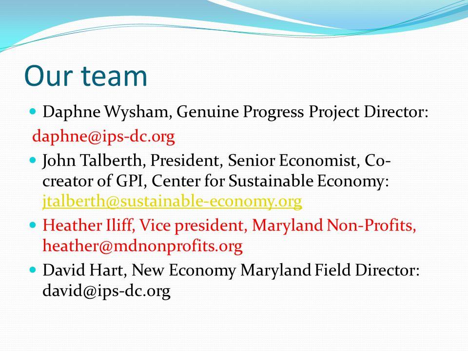 Our team Daphne Wysham, Genuine Progress Project Director: daphne@ips-dc.org John Talberth, President, Senior Economist, Co- creator of GPI, Center for Sustainable Economy: jtalberth@sustainable-economy.org jtalberth@sustainable-economy.org Heather Iliff, Vice president, Maryland Non-Profits, heather@mdnonprofits.org David Hart, New Economy Maryland Field Director: david@ips-dc.org
