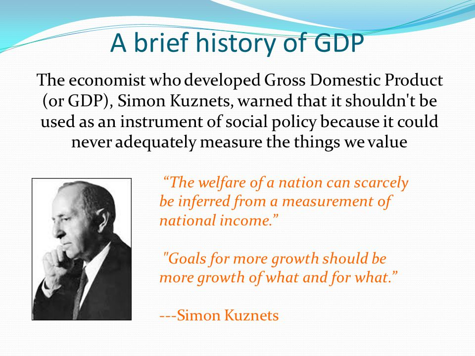 A brief history of GDP The economist who developed Gross Domestic Product (or GDP), Simon Kuznets, warned that it shouldn't be used as an instrument o