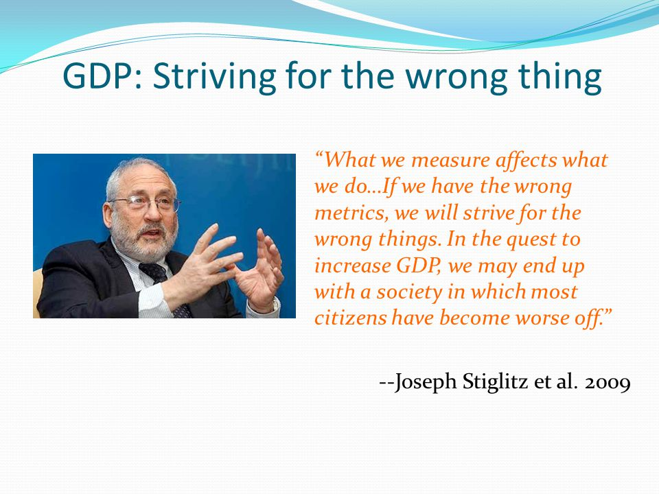 """""""What we measure affects what we do…If we have the wrong metrics, we will strive for the wrong things. In the quest to increase GDP, we may end up wit"""