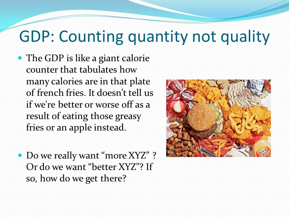 GDP: Counting quantity not quality The GDP is like a giant calorie counter that tabulates how many calories are in that plate of french fries. It does