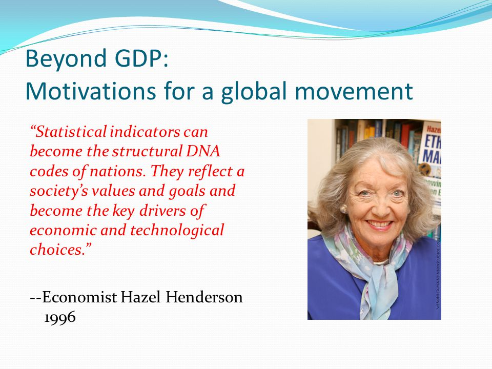 Beyond GDP: Motivations for a global movement Statistical indicators can become the structural DNA codes of nations.