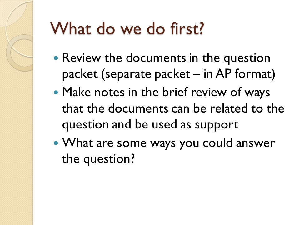 What do we do first? Review the documents in the question packet (separate packet – in AP format) Make notes in the brief review of ways that the docu