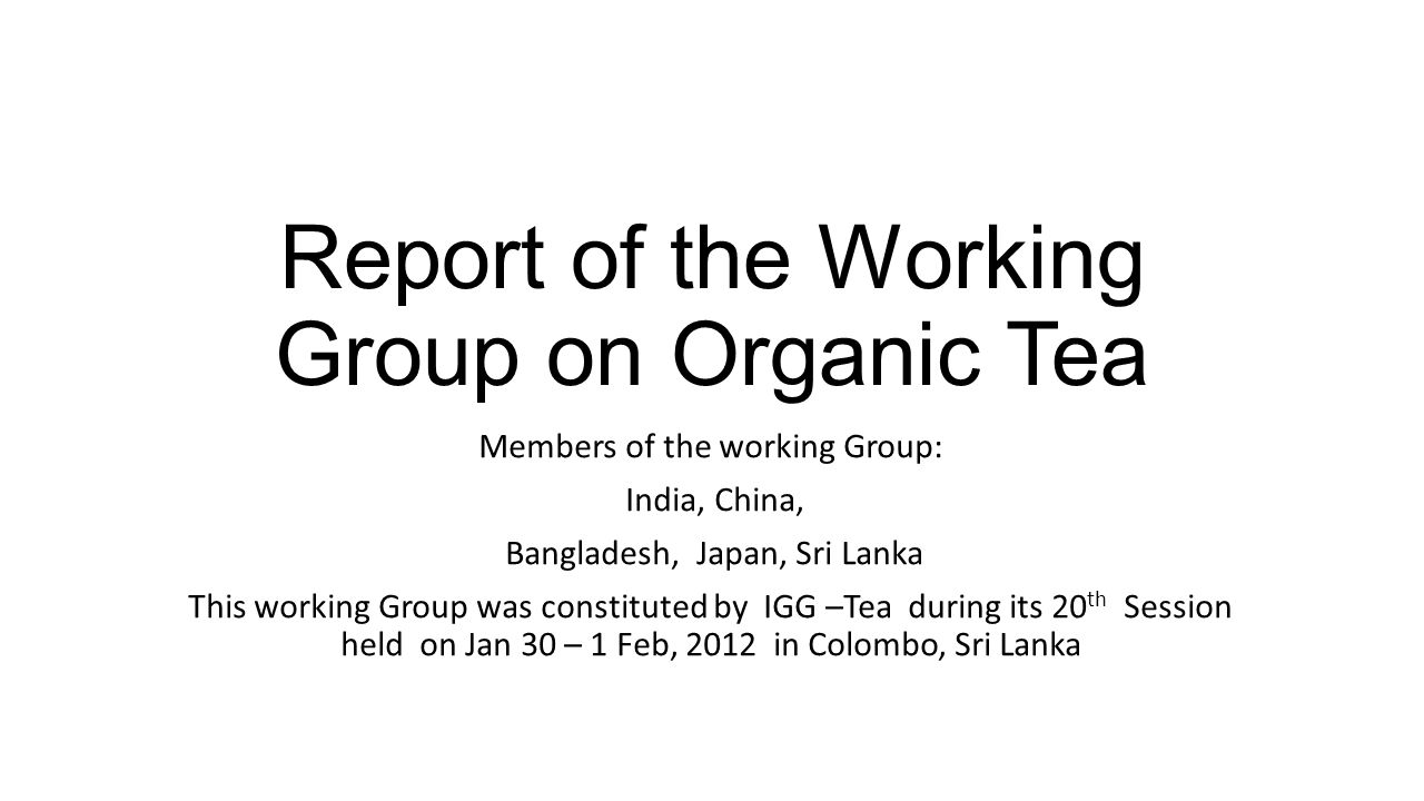 Report of the Working Group on Organic Tea Members of the working Group: India, China, Bangladesh, Japan, Sri Lanka This working Group was constituted by IGG –Tea during its 20 th Session held on Jan 30 – 1 Feb, 2012 in Colombo, Sri Lanka