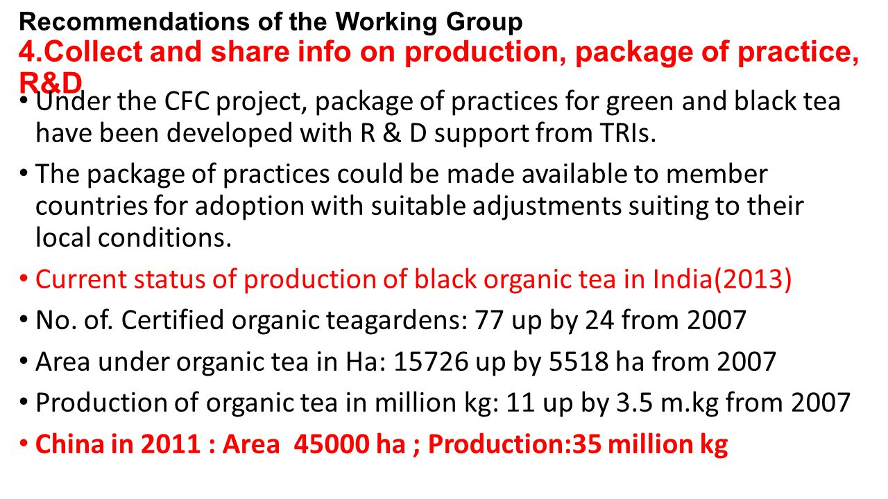 Recommendations of the Working Group 4.Collect and share info on production, package of practice, R&D Under the CFC project, package of practices for green and black tea have been developed with R & D support from TRIs.