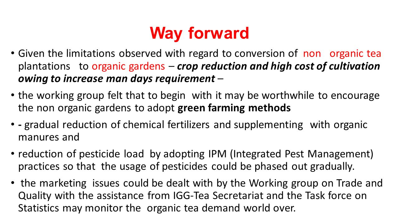 Way forward Given the limitations observed with regard to conversion of non organic tea plantations to organic gardens – crop reduction and high cost of cultivation owing to increase man days requirement – the working group felt that to begin with it may be worthwhile to encourage the non organic gardens to adopt green farming methods - gradual reduction of chemical fertilizers and supplementing with organic manures and reduction of pesticide load by adopting IPM (Integrated Pest Management) practices so that the usage of pesticides could be phased out gradually.