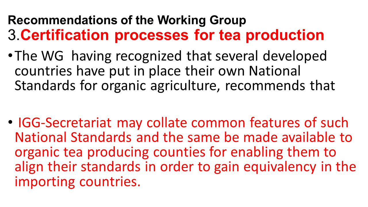 Recommendations of the Working Group 3.Certification processes for tea production The WG having recognized that several developed countries have put in place their own National Standards for organic agriculture, recommends that IGG-Secretariat may collate common features of such National Standards and the same be made available to organic tea producing counties for enabling them to align their standards in order to gain equivalency in the importing countries.
