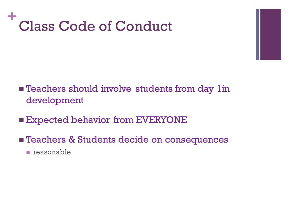 + Class Code of Conduct Teachers should involve students from day 1in development Expected behavior from EVERYONE Teachers & Students decide on consequences reasonable