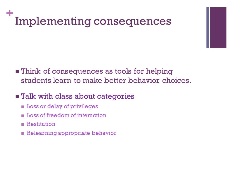 + Implementing consequences Think of consequences as tools for helping students learn to make better behavior choices.