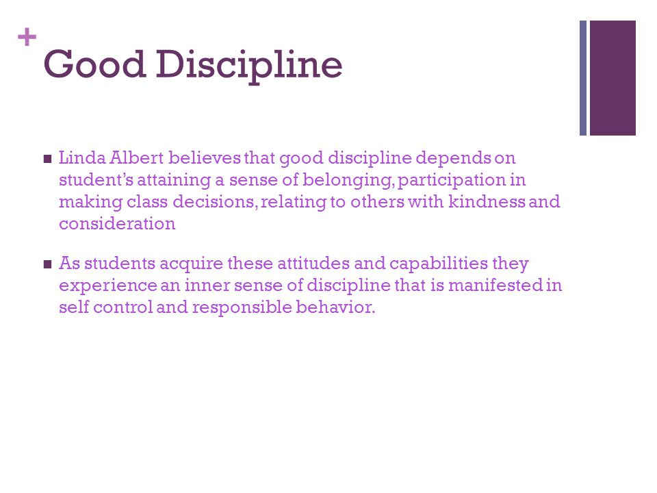 + Good Discipline Linda Albert believes that good discipline depends on student's attaining a sense of belonging, participation in making class decisions, relating to others with kindness and consideration As students acquire these attitudes and capabilities they experience an inner sense of discipline that is manifested in self control and responsible behavior.