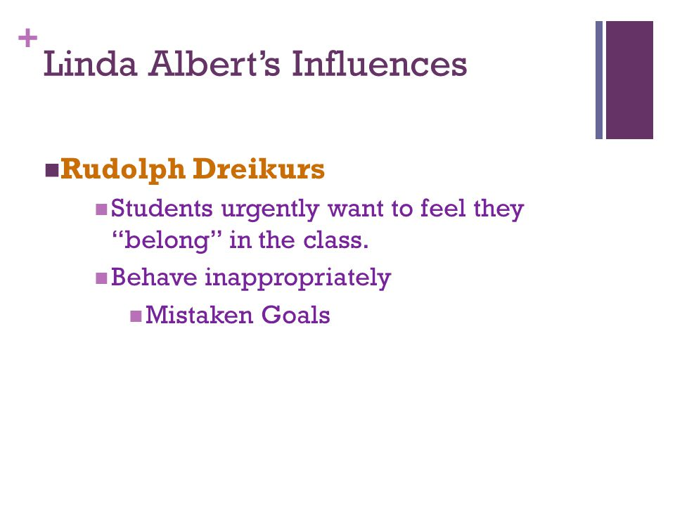 + Genuine & Mistaken Goals Belonging =Genuine Goal Students must see themselves as important, worthwhile, and valued as a class member Mistaken Goals: Attention (look at me) Power (you can't make me) Revenge (I'll get even) Withdrawal (I wont participate)