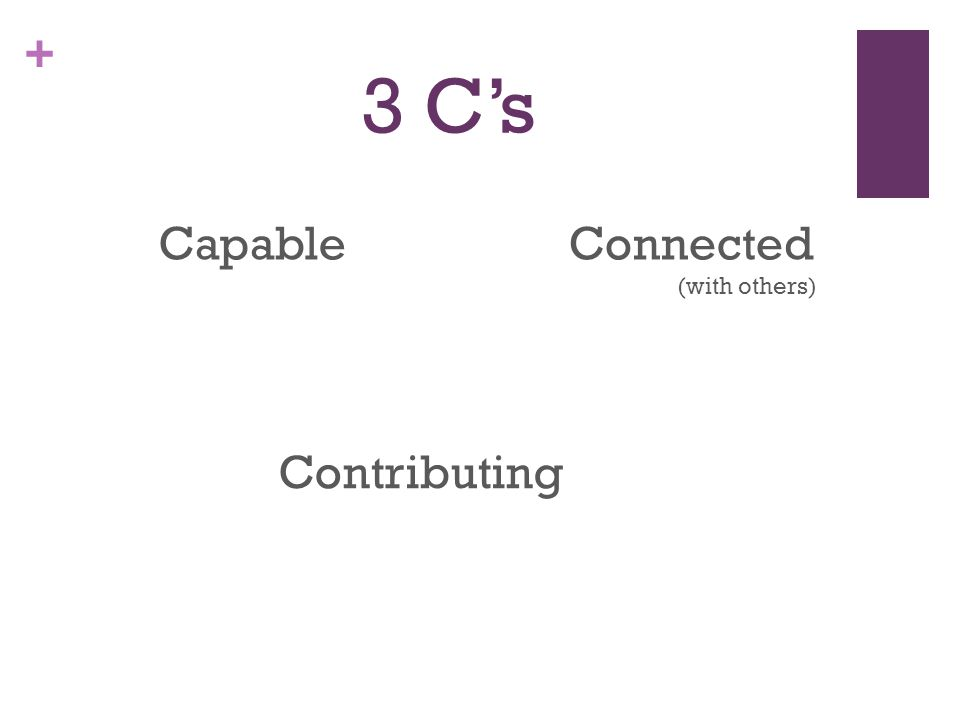 + 3 C's Capable Contributing Connected (with others)