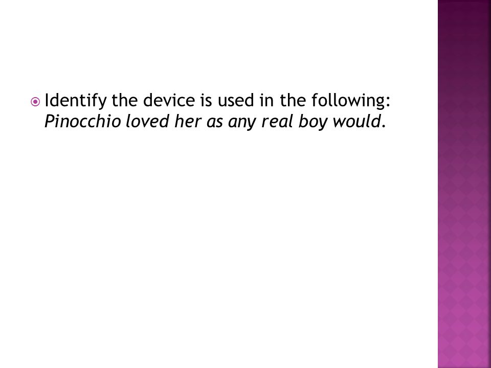 Identify the device is used in the following: Pinocchio loved her as any real boy would.