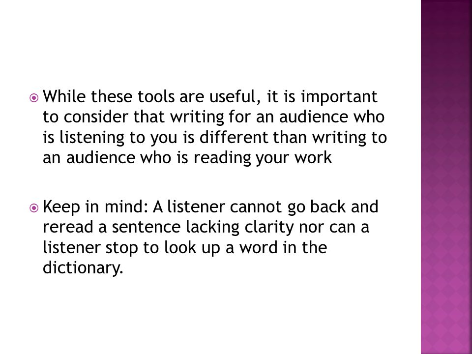  While these tools are useful, it is important to consider that writing for an audience who is listening to you is different than writing to an audience who is reading your work  Keep in mind: A listener cannot go back and reread a sentence lacking clarity nor can a listener stop to look up a word in the dictionary.