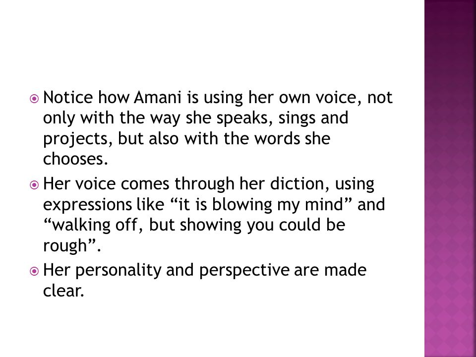  Notice how Amani is using her own voice, not only with the way she speaks, sings and projects, but also with the words she chooses.