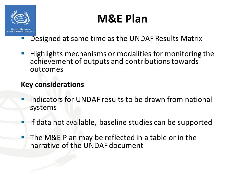 M&E Plan  Designed at same time as the UNDAF Results Matrix  Highlights mechanisms or modalities for monitoring the achievement of outputs and contr