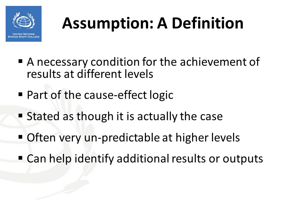 Assumption: A Definition  A necessary condition for the achievement of results at different levels  Part of the cause-effect logic  Stated as thoug