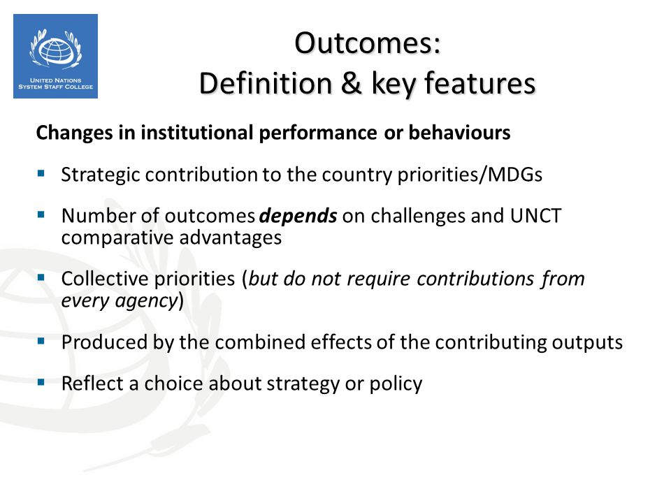Concrete, deliverables  Operational changes: new skills or abilities, the availability of new products and services  Must be achieved within the programme period  Managers have a high degree of control  If the result is mostly beyond the control or influence of the programme or project, it cannot be an output  Failure to deliver is failure of the programme or project  Unless under a joint programme, outputs are NOT collective results Outputs: Definition & key features
