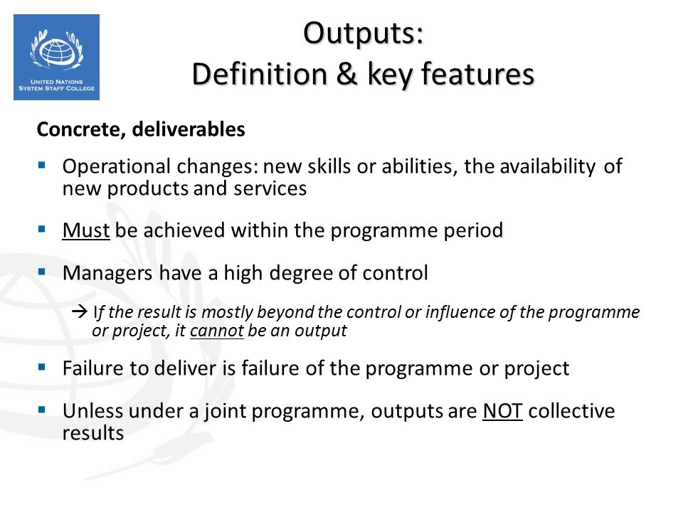 Concrete, deliverables  Operational changes: new skills or abilities, the availability of new products and services  Must be achieved within the pro