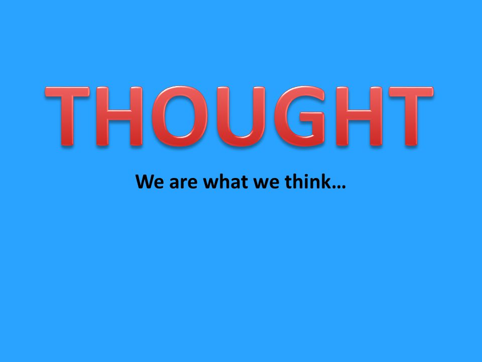 We are what we think…