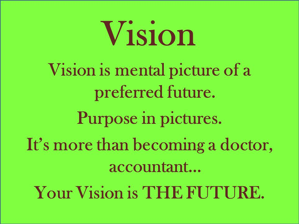 Vision Vision is mental picture of a preferred future. Purpose in pictures. It's more than becoming a doctor, accountant… Your Vision is THE FUTURE.