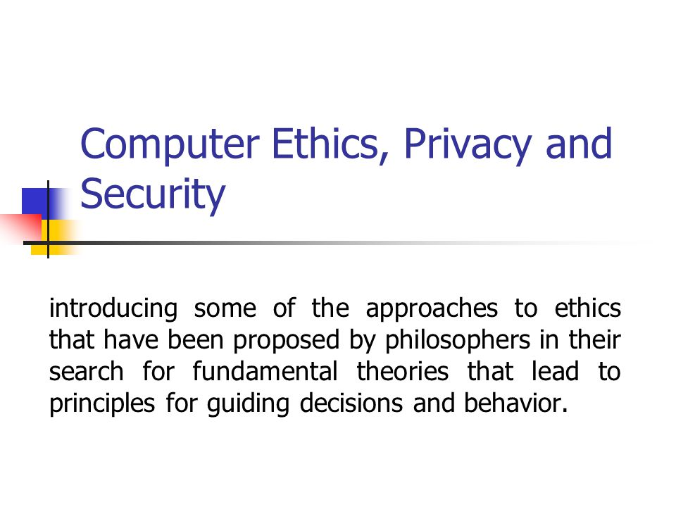 Computer Ethics, Privacy and Security introducing some of the approaches to ethics that have been proposed by philosophers in their search for fundamental theories that lead to principles for guiding decisions and behavior.