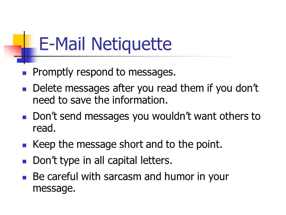 E-Mail Netiquette Promptly respond to messages. Delete messages after you read them if you don't need to save the information. Don't send messages you