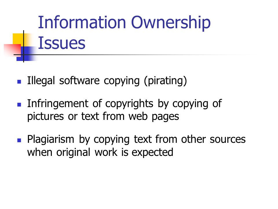 Information Ownership Issues Illegal software copying (pirating) Infringement of copyrights by copying of pictures or text from web pages Plagiarism by copying text from other sources when original work is expected