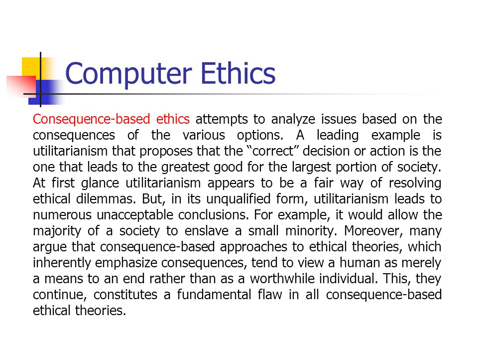 Computer Ethics In contrast to consequence-based ethics, duty-based ethics does not consider the consequences of decisions and actions but instead proposes that members of a society have certain intrinsic duties or obligations that in turn form the foundation on which ethical questions should be resolved.