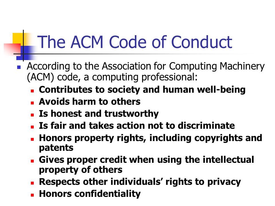 The ACM Code of Conduct According to the Association for Computing Machinery (ACM) code, a computing professional: Contributes to society and human we