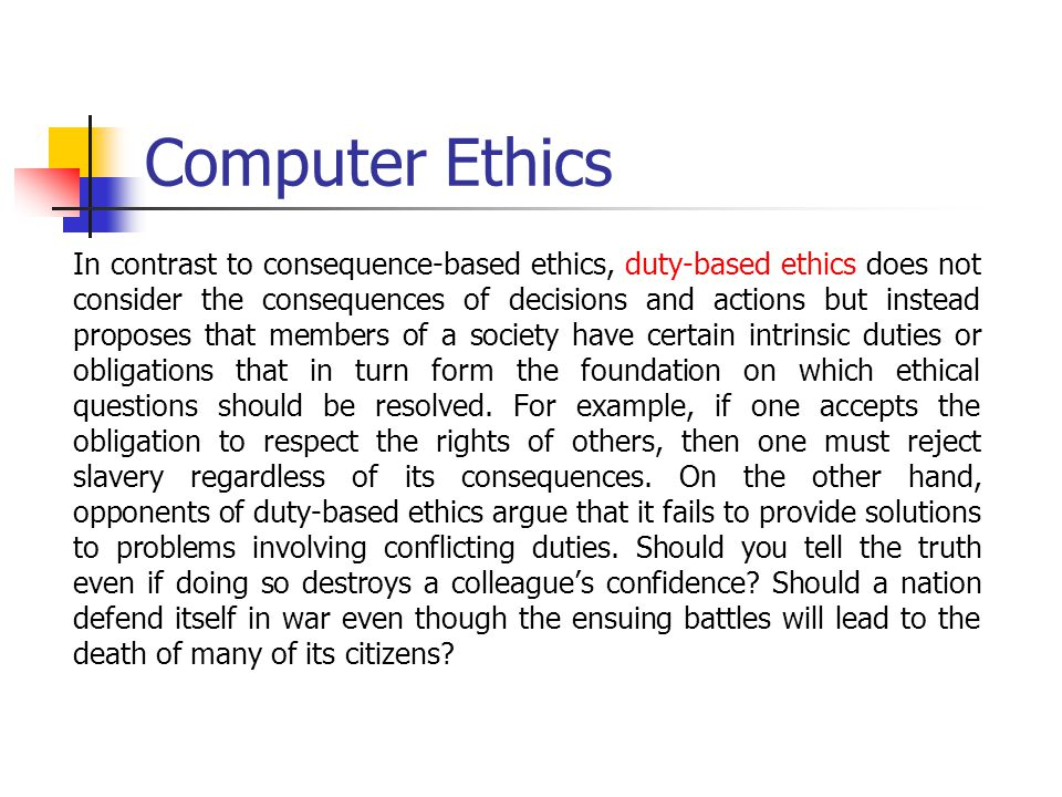 Computer Ethics In contrast to consequence-based ethics, duty-based ethics does not consider the consequences of decisions and actions but instead pro