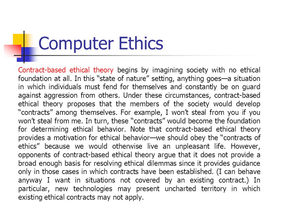 Computer Ethics Contract-based ethical theory begins by imagining society with no ethical foundation at all.