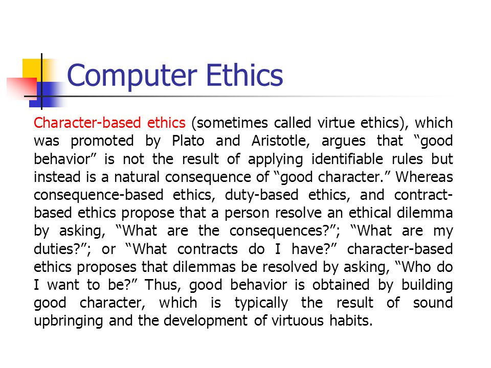 Computer Ethics Character-based ethics (sometimes called virtue ethics), which was promoted by Plato and Aristotle, argues that good behavior is not the result of applying identifiable rules but instead is a natural consequence of good character. Whereas consequence-based ethics, duty-based ethics, and contract- based ethics propose that a person resolve an ethical dilemma by asking, What are the consequences? ; What are my duties? ; or What contracts do I have? character-based ethics proposes that dilemmas be resolved by asking, Who do I want to be? Thus, good behavior is obtained by building good character, which is typically the result of sound upbringing and the development of virtuous habits.