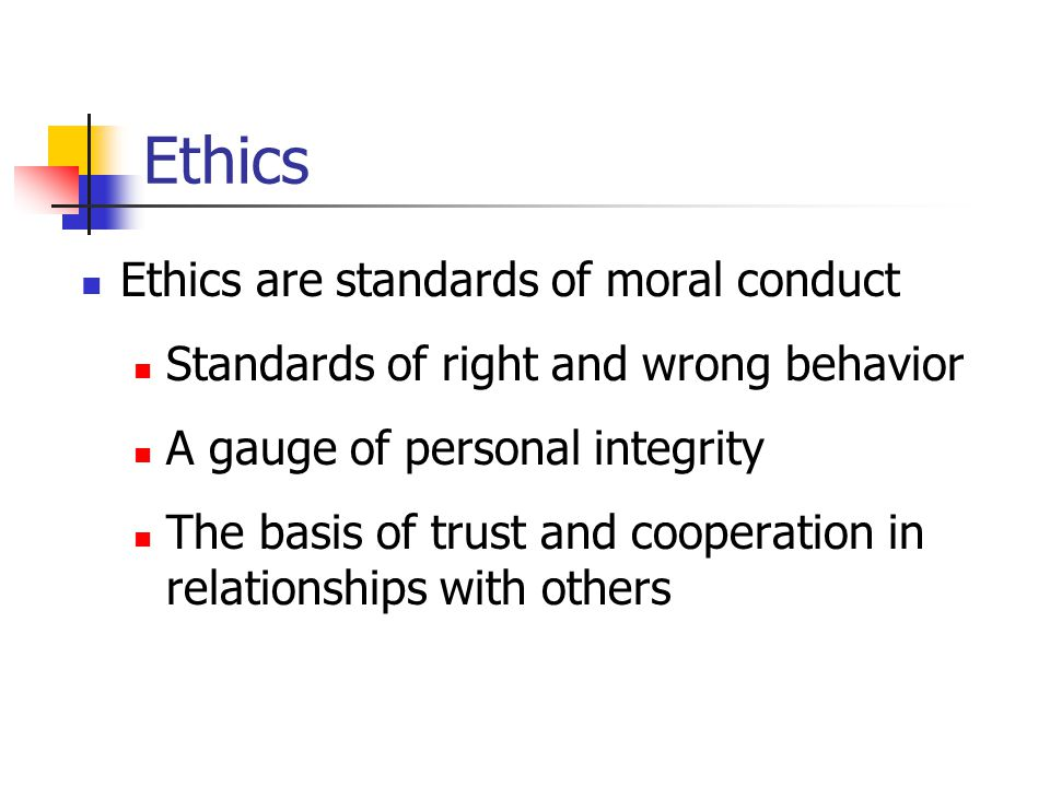 Ethics Ethics are standards of moral conduct Standards of right and wrong behavior A gauge of personal integrity The basis of trust and cooperation in