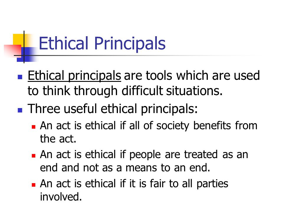 Ethical Principals Ethical principals are tools which are used to think through difficult situations.
