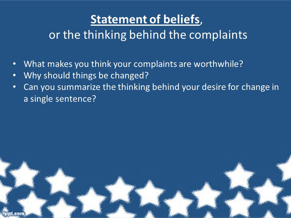 Statement of beliefs, or the thinking behind the complaints What makes you think your complaints are worthwhile.