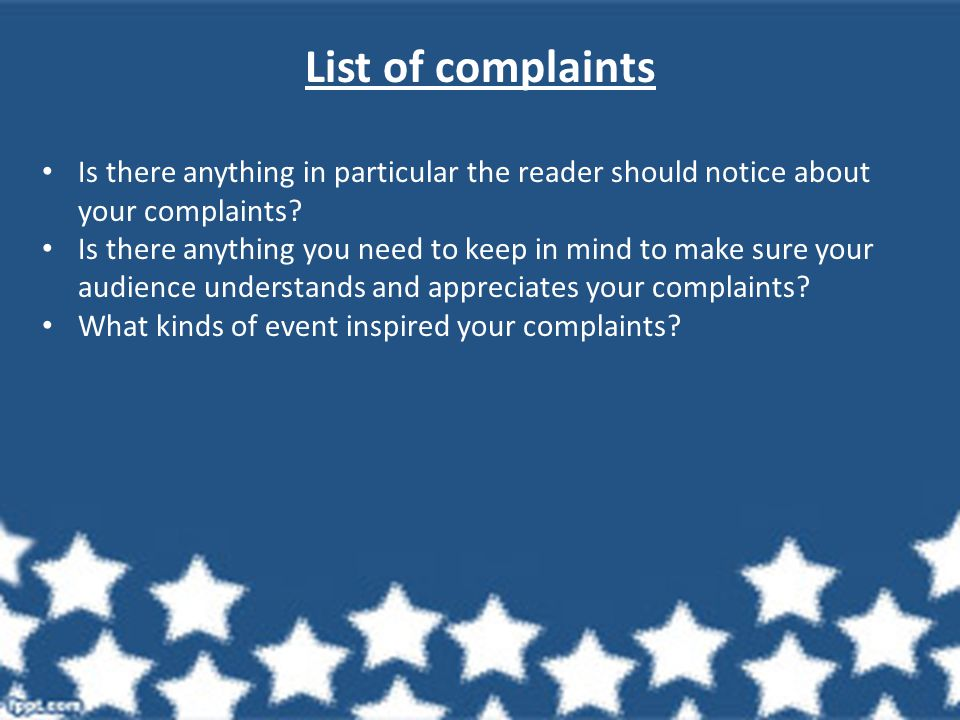 List of complaints Is there anything in particular the reader should notice about your complaints? Is there anything you need to keep in mind to make