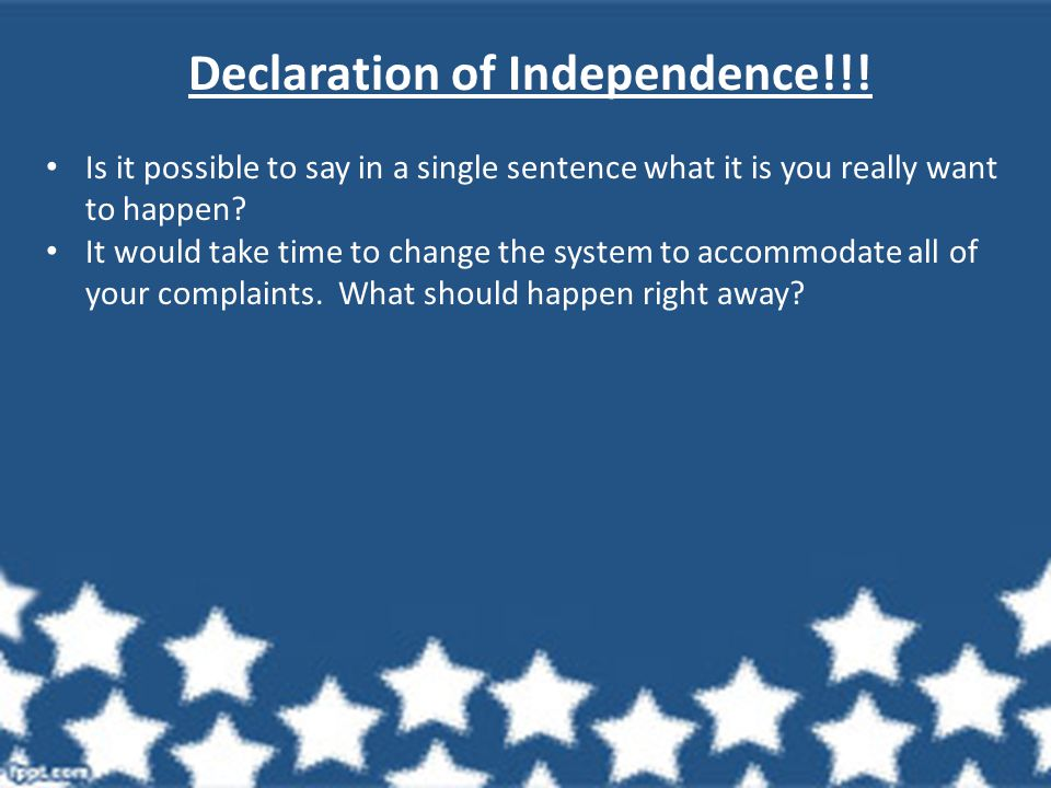 Declaration of Independence!!! Is it possible to say in a single sentence what it is you really want to happen? It would take time to change the syste
