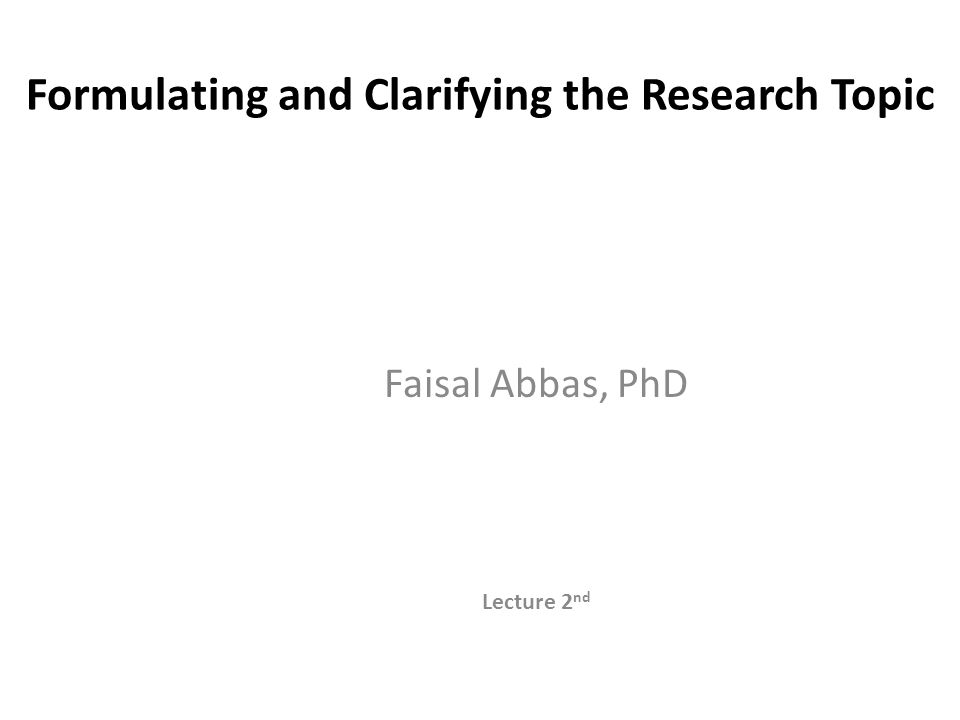 Formulating & Clarifying Research Topic The important steps Identifying the Attributes of a good research topic Generating Ideas that help you select a suitable topic Turning ideas into clear Research Questions and Objectives Writing the Research Proposal