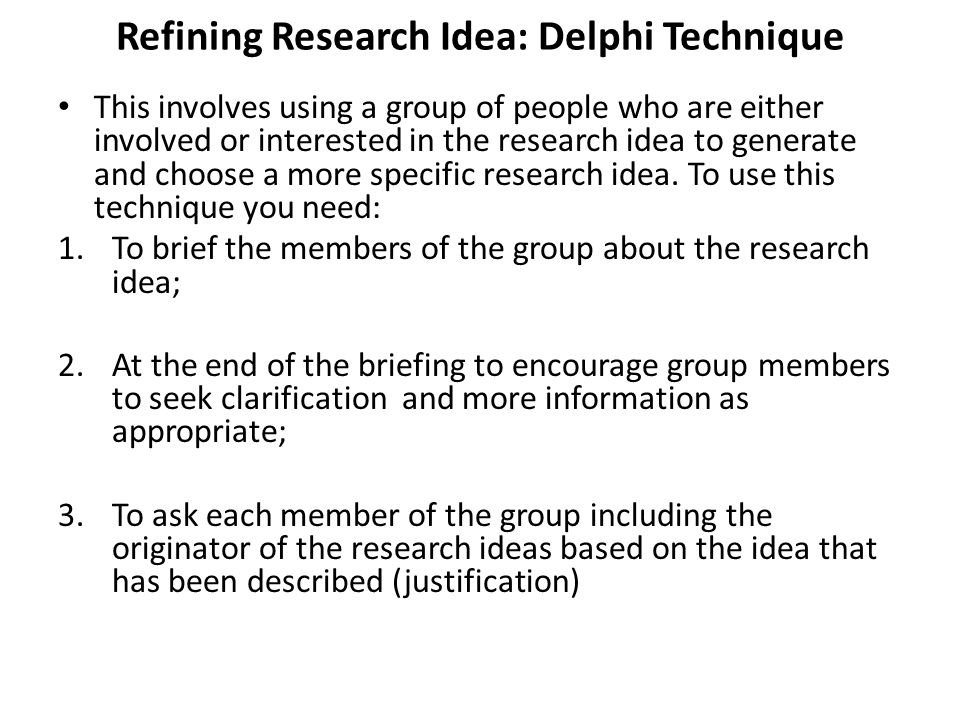 Contd…… 1.To collect the research ideas in unedited and non- attributable form and to distribute them to all members of the group; 2.A second cycle of the process in which comment on the research ideas and revise their own contributions in the light of what others have said; 3.Subsequence cycles of the process until a consensus is reached.