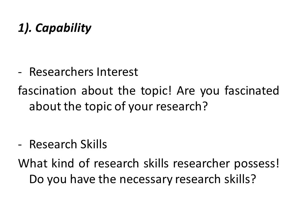 1).Capability -Time Availability .Can you complete the research in available time.