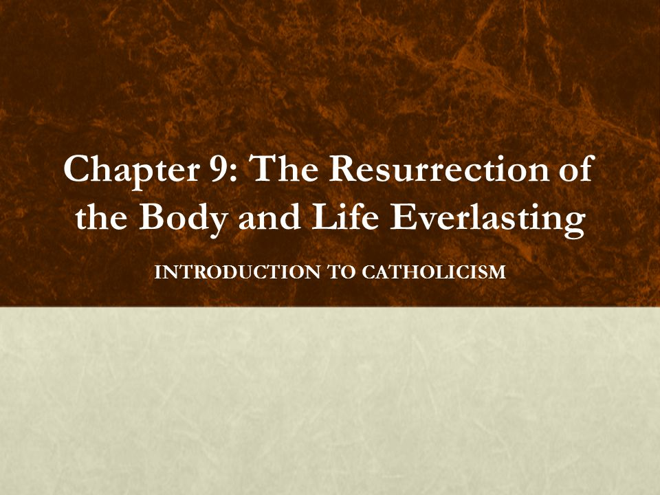 Chapter 9: The Resurrection of the Body and Life Everlasting INTRODUCTION TO CATHOLICISM