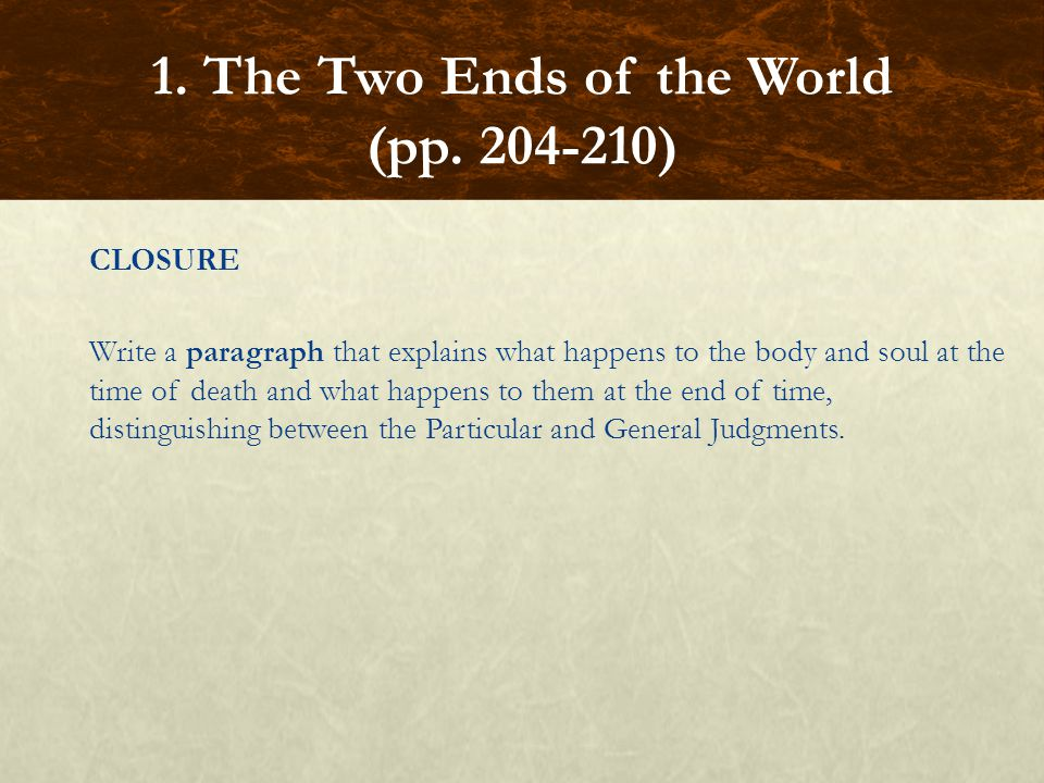 CLOSURE Write a paragraph that explains what happens to the body and soul at the time of death and what happens to them at the end of time, distinguishing between the Particular and General Judgments.