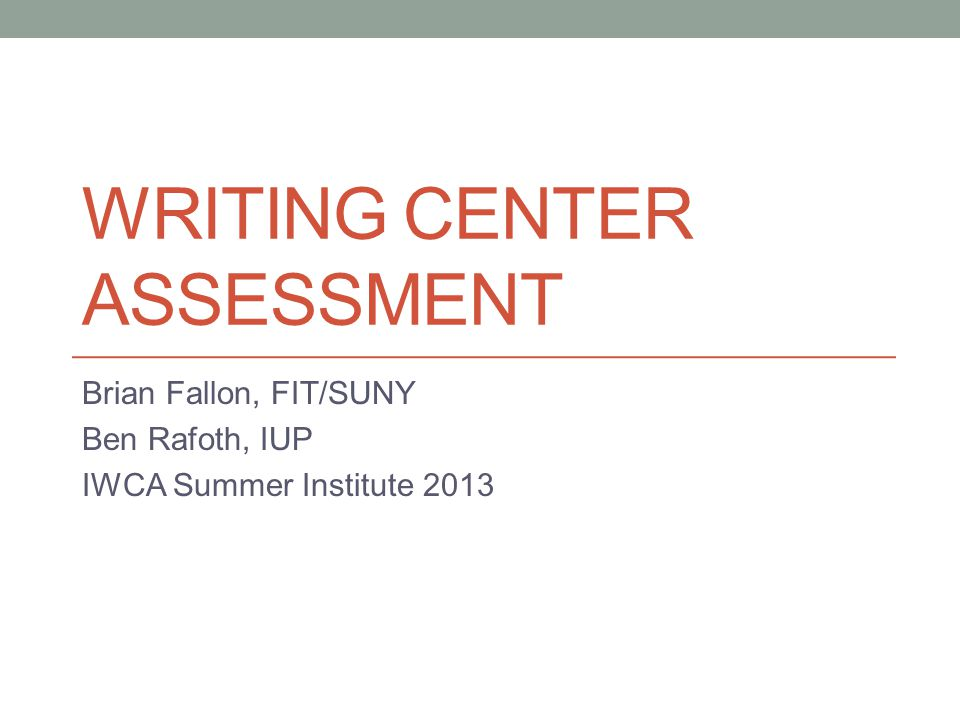 WRITING CENTER ASSESSMENT Brian Fallon, FIT/SUNY Ben Rafoth, IUP IWCA Summer Institute 2013