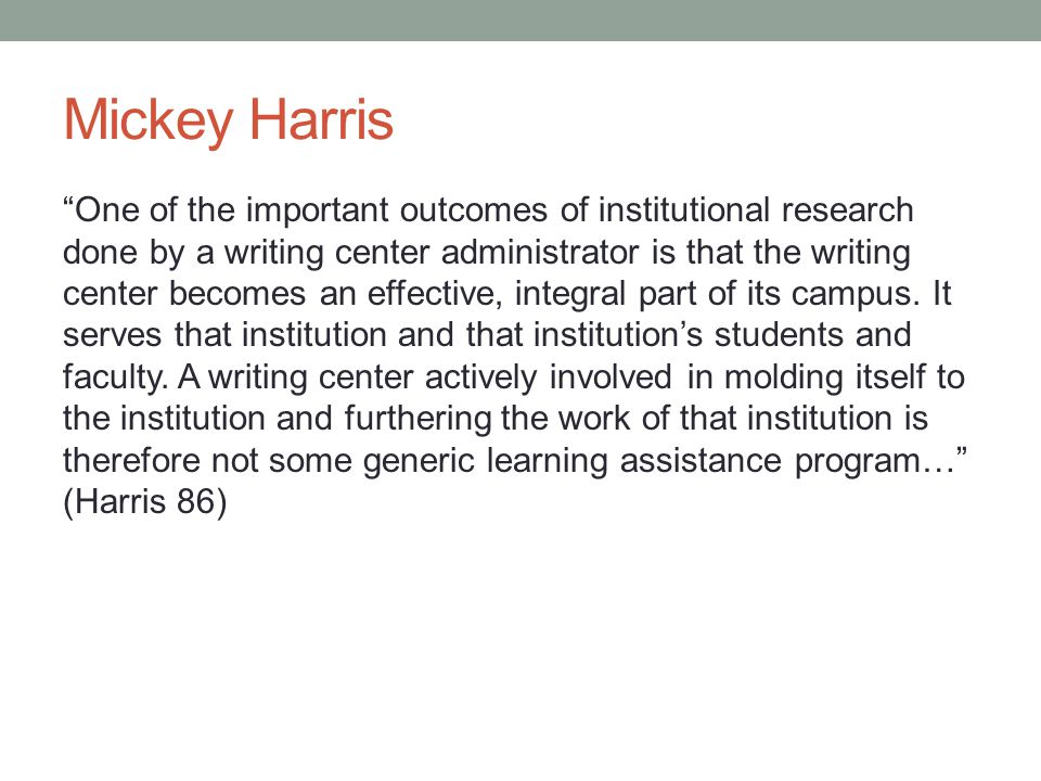 Mickey Harris One of the important outcomes of institutional research done by a writing center administrator is that the writing center becomes an effective, integral part of its campus.