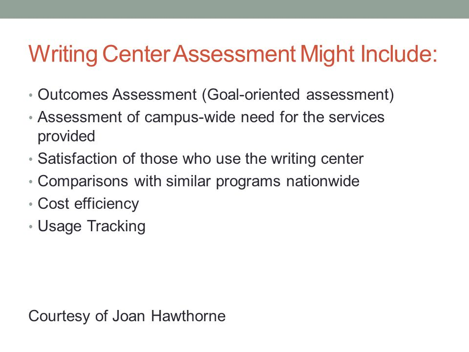Writing Center Assessment Might Include: Outcomes Assessment (Goal-oriented assessment) Assessment of campus-wide need for the services provided Satisfaction of those who use the writing center Comparisons with similar programs nationwide Cost efficiency Usage Tracking Courtesy of Joan Hawthorne