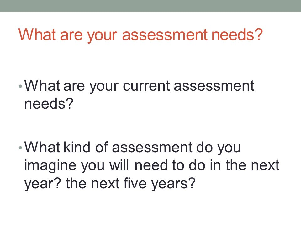 What are your assessment needs. What are your current assessment needs.